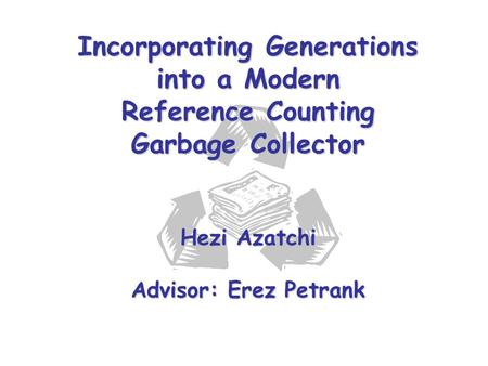 Incorporating Generations into a Modern Reference Counting Garbage Collector Hezi Azatchi Advisor: Erez Petrank.