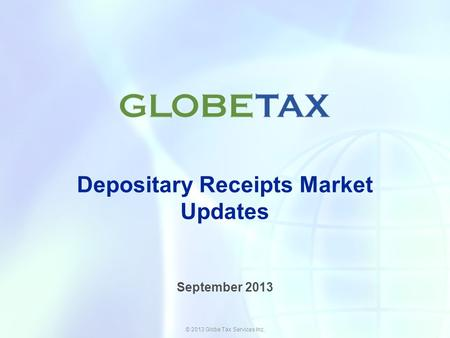 © 2013 Globe Tax Services Inc. Depositary Receipts Market Updates September 2013.
