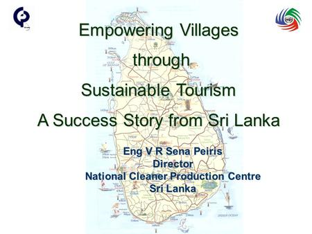 Eng V R Sena Peiris Director National Cleaner Production Centre Sri Lanka Empowering Villages through through Sustainable Tourism A Success Story from.