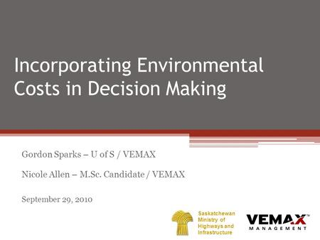 Incorporating Environmental Costs in Decision Making Gordon Sparks – U of S / VEMAX Nicole Allen – M.Sc. Candidate / VEMAX September 29, 2010 Saskatchewan.