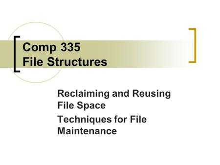 Comp 335 File Structures Reclaiming and Reusing File Space Techniques for File Maintenance.