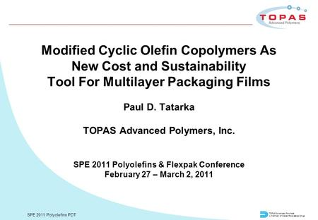 TOPAS Advanced Polymers A member of Daicel/Polyplastics Group SPE 2011 Polyolefins PDT Modified Cyclic Olefin Copolymers As New Cost and Sustainability.