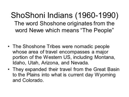 "ShoShoni <strong>Indians</strong> (1960-1990) The word Shoshone originates from the word Newe which means ""The People"" The Shoshone Tribes were nomadic people whose area."