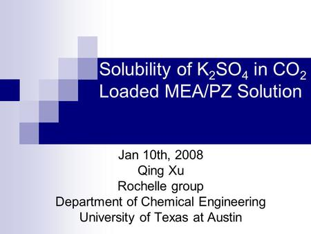 Solubility of K 2 SO 4 in CO 2 Loaded MEA/PZ Solution Jan 10th, 2008 Qing Xu Rochelle group Department of Chemical Engineering University of Texas at Austin.
