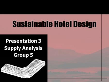 Sustainable Hotel Design Presentation 3 Supply Analysis Group 5.