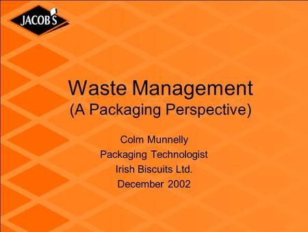 Waste Management (A Packaging Perspective) Colm Munnelly Packaging Technologist Irish Biscuits Ltd. December 2002.