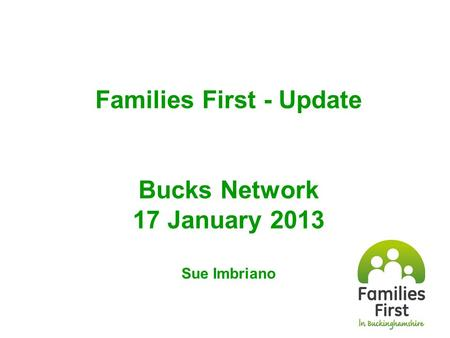 Families First - Update Bucks Network 17 January 2013 Sue Imbriano.
