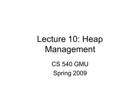 Lecture 10: Heap Management CS 540 GMU Spring 2009.
