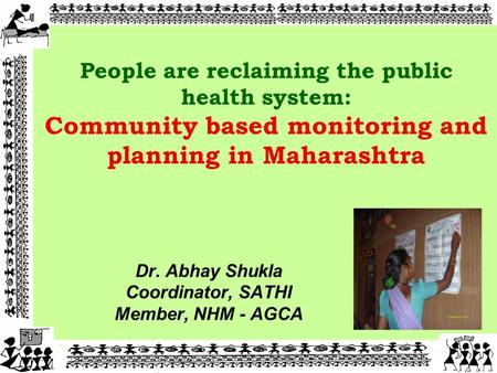 Dr. Abhay Shukla Coordinator, SATHI Member, NHM - AGCA 11 People are reclaiming the public health system: Community based monitoring and planning in Maharashtra.