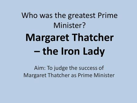 Who was the greatest Prime Minister? Margaret Thatcher – the Iron Lady Aim: To judge the success of Margaret Thatcher as Prime Minister.