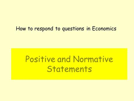 Positive and Normative Statements How to respond to questions in Economics.