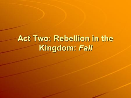 Act Two: Rebellion in the Kingdom: Fall. A catastrophe has occurred. We are no longer in continuity with our good beginning. We have been separated from.