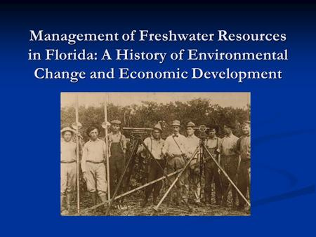 Management of Freshwater Resources in Florida: A History of Environmental Change and Economic Development.