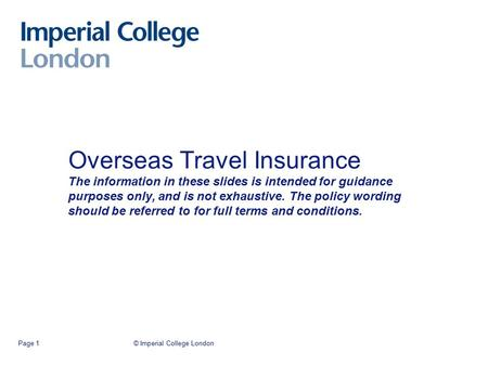© Imperial College LondonPage 1 Overseas Travel Insurance The information in these slides is intended for guidance purposes only, and is not exhaustive.