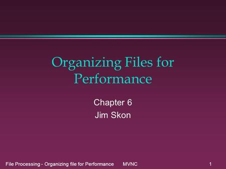 File Processing - Organizing file for Performance MVNC1 Organizing Files for Performance Chapter 6 Jim Skon.