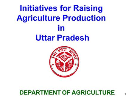 1 DEPARTMENT OF AGRICULTURE Initiatives for Raising Agriculture Production in Uttar Pradesh.