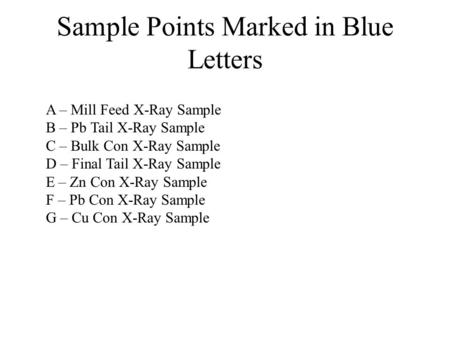 Sample Points Marked in Blue Letters A – Mill Feed X-Ray Sample B – Pb Tail X-Ray Sample C – Bulk Con X-Ray Sample D – Final Tail X-Ray Sample E – Zn Con.