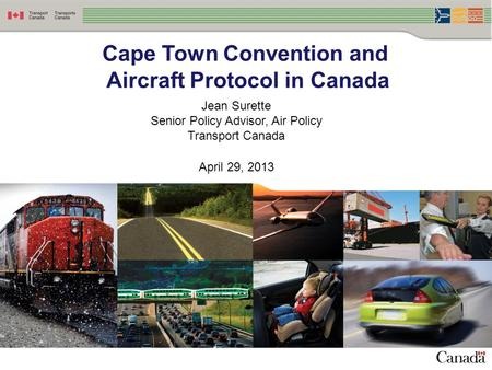 1 Cape Town Convention and Aircraft Protocol in Canada Jean Surette Senior Policy Advisor, Air Policy Transport Canada April 29, 2013.