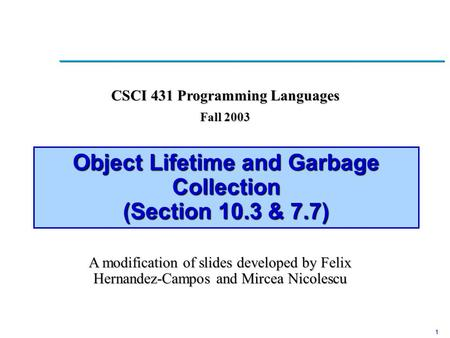 1 Object Lifetime and Garbage Collection (Section 10.3 & 7.7) CSCI 431 Programming Languages Fall 2003 A modification of slides developed by Felix Hernandez-Campos.