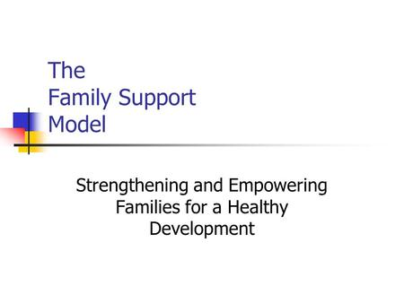 The Family Support Model Strengthening and Empowering Families for a Healthy Development.