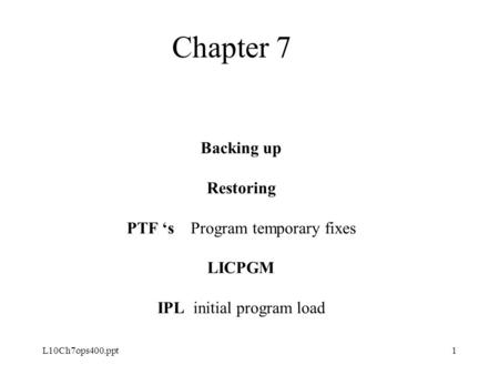 L10Ch7ops400.ppt1 Backing up Restoring PTF 's Program temporary fixes LICPGM IPL initial program load Chapter 7.