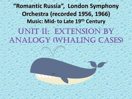 """Romantic Russia"", London Symphony Orchestra (recorded 1956, 1966) Music: Mid- to Late 19 th Century UNIT II: EXTENSION BY ANALOGY (WHALING CASES)"