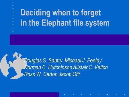 Deciding when to forget in the Elephant file system Douglas S. Santry Michael J. Feeley Norman C. Hutchinson Alistair C. Veitch Ross W. Carton Jacob Ofir.
