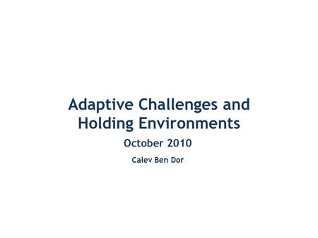 Adaptive Challenges and Holding Environments October 2010 Calev Ben Dor.