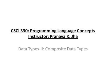 CSCI 330: Programming Language Concepts Instructor: Pranava K. Jha Data Types-II: Composite Data Types.