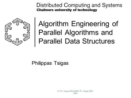 (C) Ph. Tsigas 2003-2004© Ph. Tsigas 2003- 2004 Algorithm Engineering of Parallel Algorithms and Parallel Data Structures Philippas Tsigas.