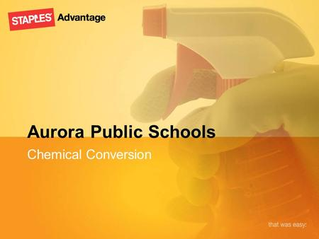 Aurora Public Schools Chemical Conversion. Daily Use Chemicals NEW PROGRAM CONSOLIDATED TO 4 CHEMICALS CURRENT CHEMICAL VARIETY.