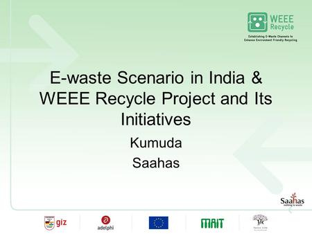 E-waste Scenario in India & WEEE Recycle Project and Its Initiatives Kumuda Saahas.