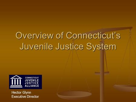 Overview of Connecticut's Juvenile Justice System Hector Glynn Executive Director.