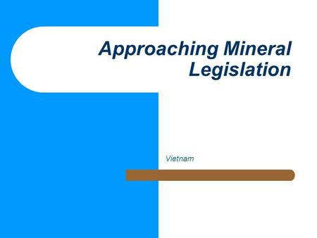 "Approaching Mineral Legislation Vietnam. Context of Mining Legislation No ""perfect model"" But, ""best practice"" principles Clarity, transparency."
