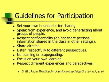Guidelines for Participation Set your own boundaries for sharing. Speak from experience, and avoid generalizing about groups of people. Respect confidentiality.
