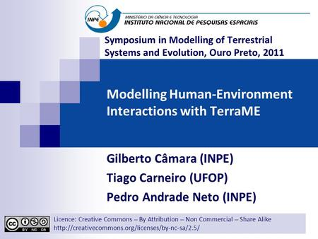 Modelling Human-Environment Interactions with TerraME Gilberto Câmara (INPE) Tiago Carneiro (UFOP) Pedro Andrade Neto (INPE) Licence: Creative Commons.