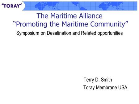 "The Maritime Alliance ""Promoting the Maritime Community"" Symposium on Desalination and Related opportunities Terry D. Smith Toray Membrane USA."
