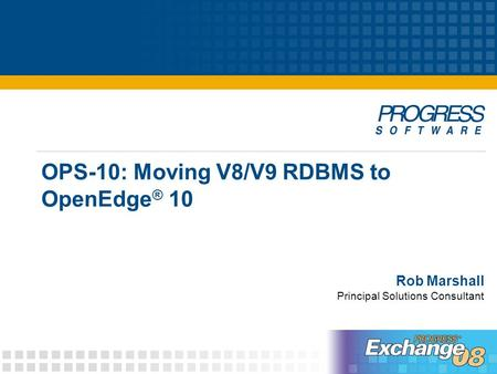 OPS-10: Moving V8/V9 RDBMS to OpenEdge ® 10 Rob Marshall Principal Solutions Consultant.