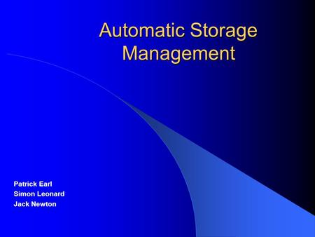 Automatic Storage Management Patrick Earl Simon Leonard Jack Newton.