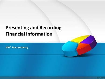 Presenting and Recording Financial Information HNC Accountancy.