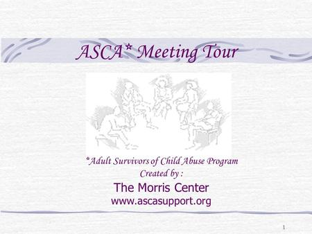 1 ASCA* Meeting Tour *Adult Survivors of Child Abuse Program Created by : The Morris Center www.ascasupport.org.