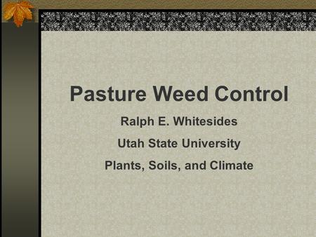 Pasture Weed Control Ralph E. Whitesides Utah State University Plants, Soils, and Climate.