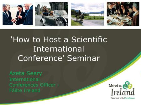'How to Host a Scientific International Conference' Seminar Azeta Seery International Conferences Officer - Fáilte Ireland.