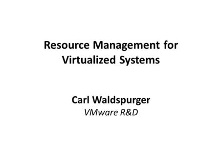 Resource Management for Virtualized Systems Carl Waldspurger VMware R&D.