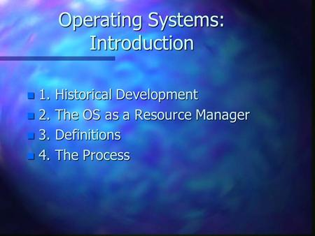 Operating Systems: Introduction n 1. Historical Development n 2. The OS as a Resource Manager n 3. Definitions n 4. The Process.