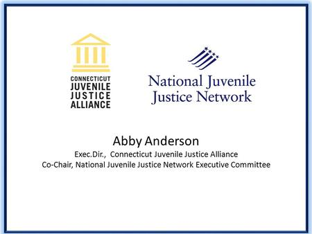 Abby Anderson Exec.Dir., Connecticut Juvenile Justice Alliance Co-Chair, National Juvenile Justice Network Executive Committee.