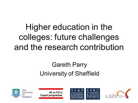 Higher education in the colleges: future challenges and the research contribution Gareth Parry University of Sheffield.