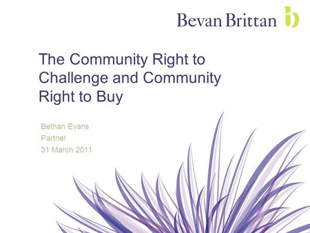 The Community Right to Challenge and Community Right to Buy Bethan Evans Partner 31 March 2011.