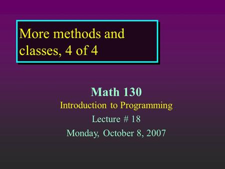 More methods and classes, 4 of 4 Math 130 Introduction to Programming Lecture # 18 Monday, October 8, 2007.