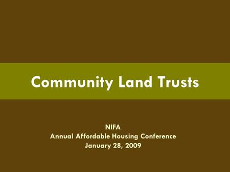 NIFA Annual Affordable Housing Conference January 28, 2009 Community Land Trusts.